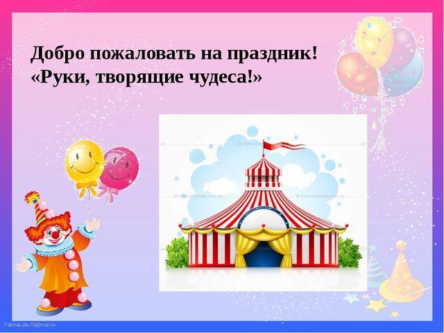 Добро пожаловать на праздник! «Руки, творящие чудеса!» FokinaLida.75@mail.ru...