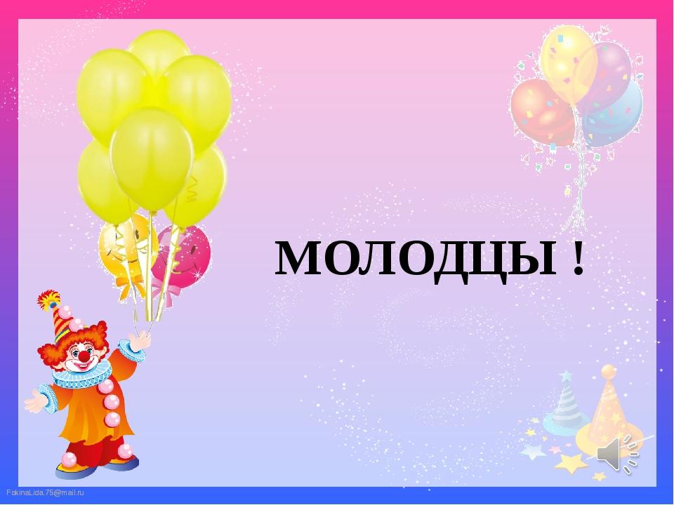 МОЛОДЦЫ ! FokinaLida.75@mail.ru FokinaLida.75@mail.ru