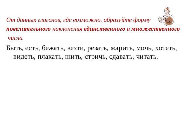 От данных глаголов, где возможно, образуйте форму повелительного наклонения е...