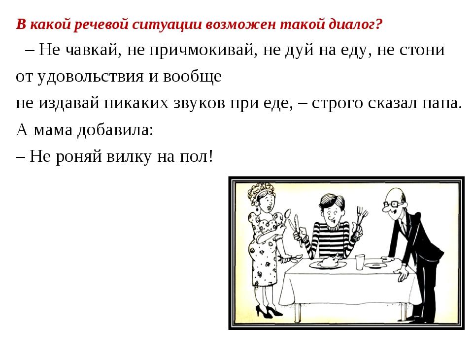 В какой речевой ситуации возможен такой диалог? – Не чавкай, не причмокивай,...