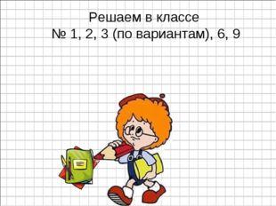 Решаем в классе № 1, 2, 3 (по вариантам), 6, 9