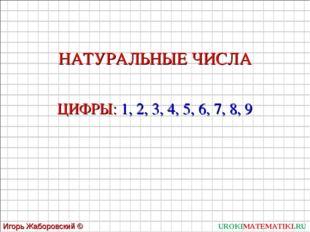 UROKIMATEMATIKI.RU Игорь Жаборовский © 2011 НАТУРАЛЬНЫЕ ЧИСЛА ЦИФРЫ: 1, 2, 3,