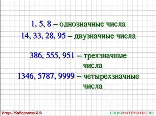 UROKIMATEMATIKI.RU Игорь Жаборовский © 2011 1, 5, 8 – однозначные числа 14, 3