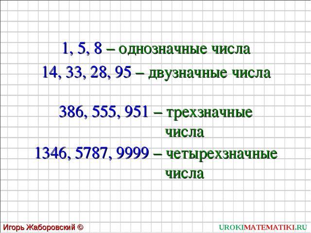UROKIMATEMATIKI.RU Игорь Жаборовский © 2011 1, 5, 8 – однозначные числа 14, 3...