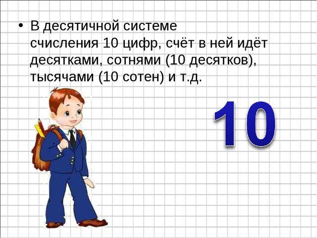 В десятичной системе счисления10цифр, счёт в ней идёт десятками, сотнями (1...
