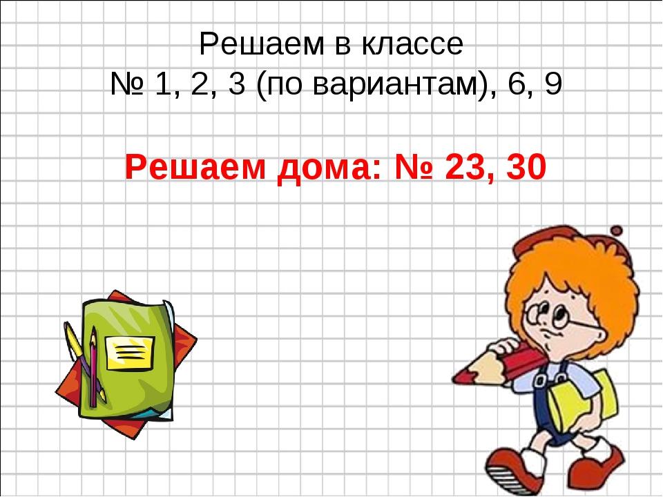 Решаем в классе № 1, 2, 3 (по вариантам), 6, 9 Решаем дома: № 23, 30