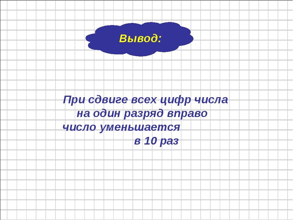 Вывод: При сдвиге всех цифр числа на один разряд вправо число уменьшается в...