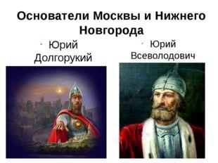 Основатели Москвы и Нижнего Новгорода Юрий Долгорукий Рюрикович Юрий Всеволод