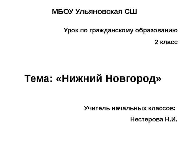 МБОУ Ульяновская СШ Урок по гражданскому образованию 2 класс Тема: «Нижний Но...
