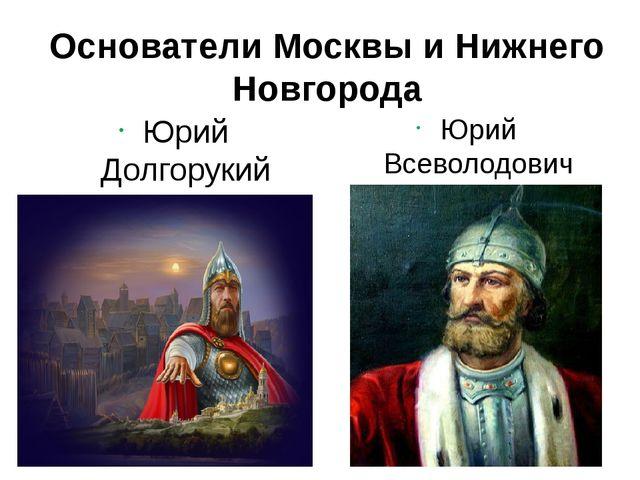 Основатели Москвы и Нижнего Новгорода Юрий Долгорукий Рюрикович Юрий Всеволод...