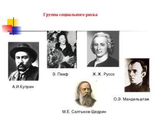 Группа социального риска А.И.Куприн Э. Пиаф Ж.Ж. Руссо М.Е. Салтыков-Щедрин