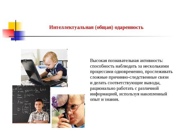 Интеллектуальная (общая) одаренность Высокая познавательная активность: спосо...