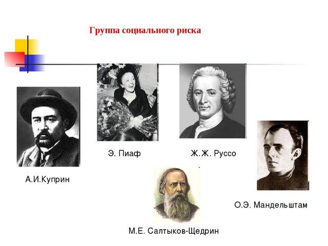 Группа социального риска А.И.Куприн Э. Пиаф Ж.Ж. Руссо М.Е. Салтыков-Щедрин...