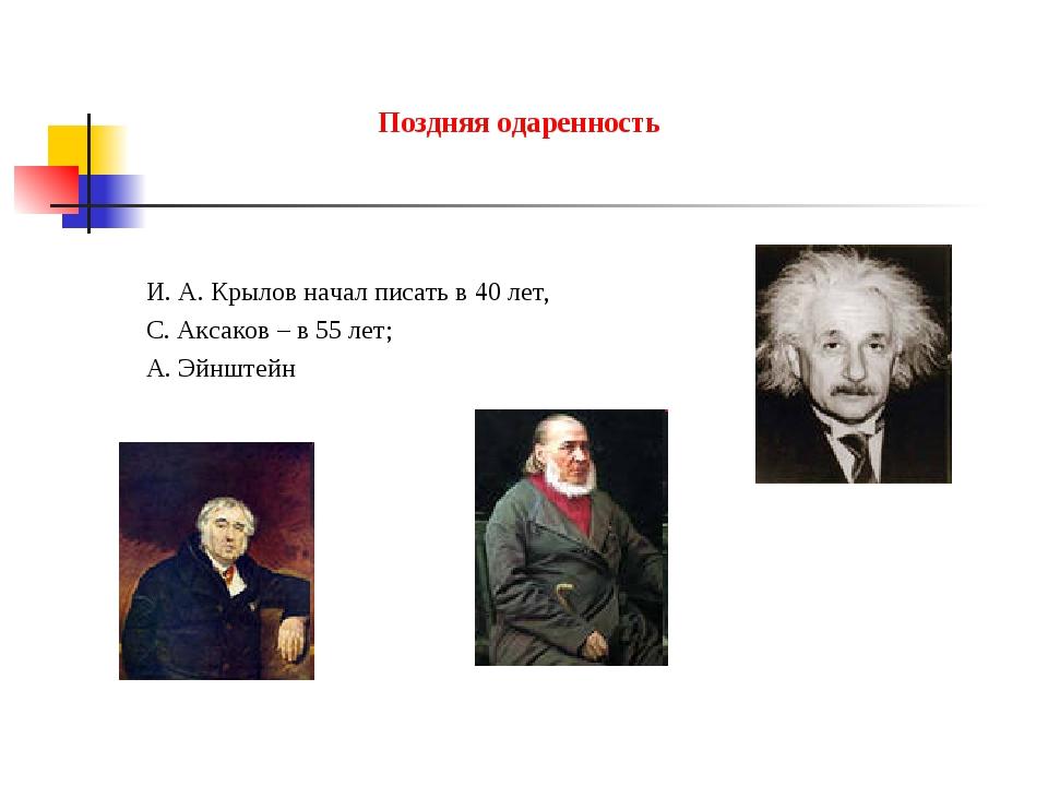 Поздняя одаренность И. А. Крылов начал писать в 40 лет, С. Аксаков – в 55 лет...