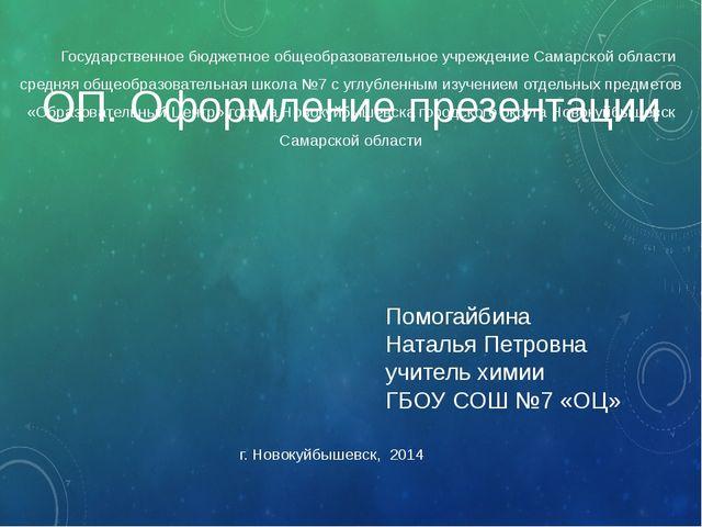 г. Новокуйбышевск, 2014 ОП. Оформление презентации Помогайбина Наталья Петров...