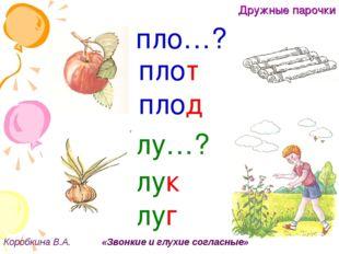 Дружные парочки Коробкина В.А. «Звонкие и глухие согласные» г пло…? плот плод