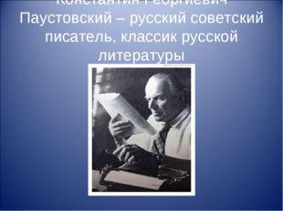 Константин Георгиевич Паустовский – русский советский писатель, классик русск