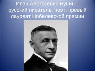 Иван Алекссевич Бунин – русский писатель, поэт, превый лауреат Нобелевской пр