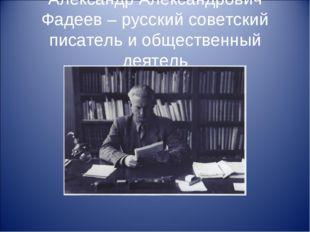 Александр Александрович Фадеев – русский советский писатель и общественный де