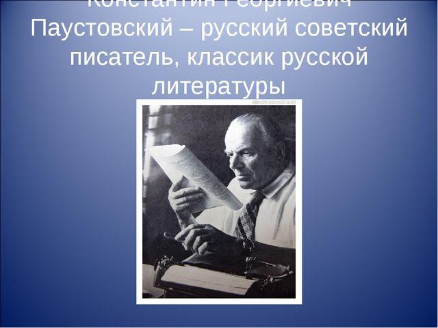 Константин Георгиевич Паустовский – русский советский писатель, классик русск...