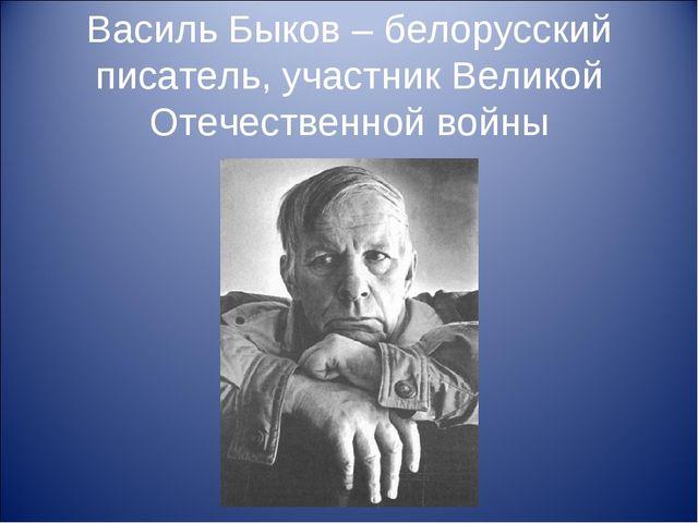 Василь Быков – белорусский писатель, участник Великой Отечественной войны