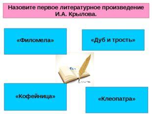 «Филомела» «Клеопатра» «Кофейница» «Дуб и трость» Назовите первое литературн