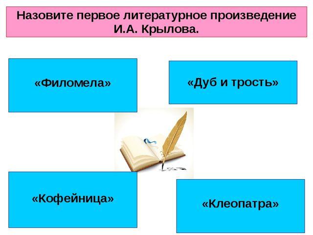 «Филомела» «Клеопатра» «Кофейница» «Дуб и трость» Назовите первое литературн...