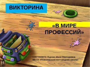ВИКТОРИНА «В МИРЕ ПРОФЕССИЙ» СОСТАВИЛА Яценко Инна Викторовна МБОУ «Новоивано
