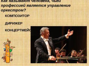 Как называют человека, чьей профессией является управление оркестром? КОМПОЗИ