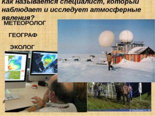 Как называется специалист, который наблюдает и исследует атмосферные явления?