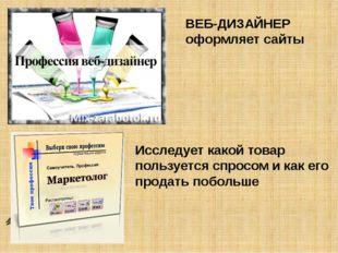 ВЕБ-ДИЗАЙНЕР оформляет сайты Исследует какой товар пользуется спросом и как е