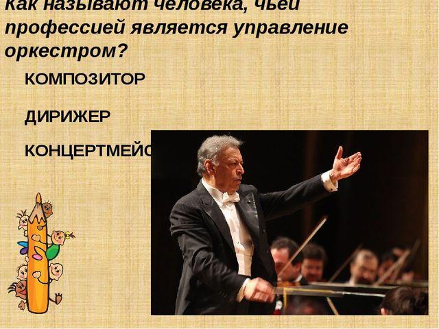 Как называют человека, чьей профессией является управление оркестром? КОМПОЗИ...