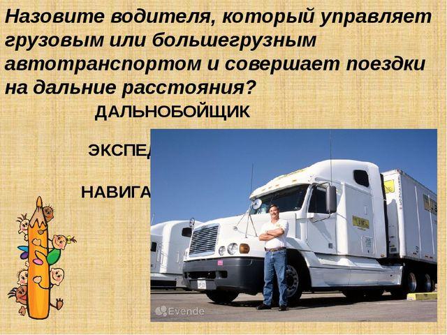 Назовите водителя, который управляет грузовым или большегрузным автотранспорт...