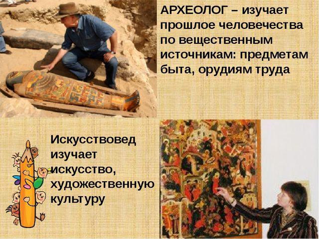 АРХЕОЛОГ – изучает прошлое человечества по вещественным источникам: предметам...