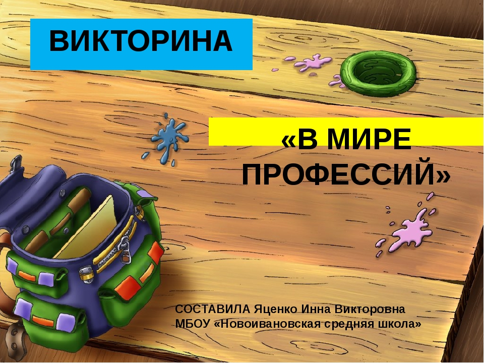 ВИКТОРИНА «В МИРЕ ПРОФЕССИЙ» СОСТАВИЛА Яценко Инна Викторовна МБОУ «Новоивано...