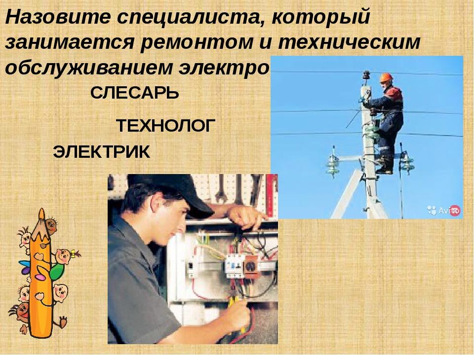 Назовите специалиста, который занимается ремонтом и техническим обслуживанием...