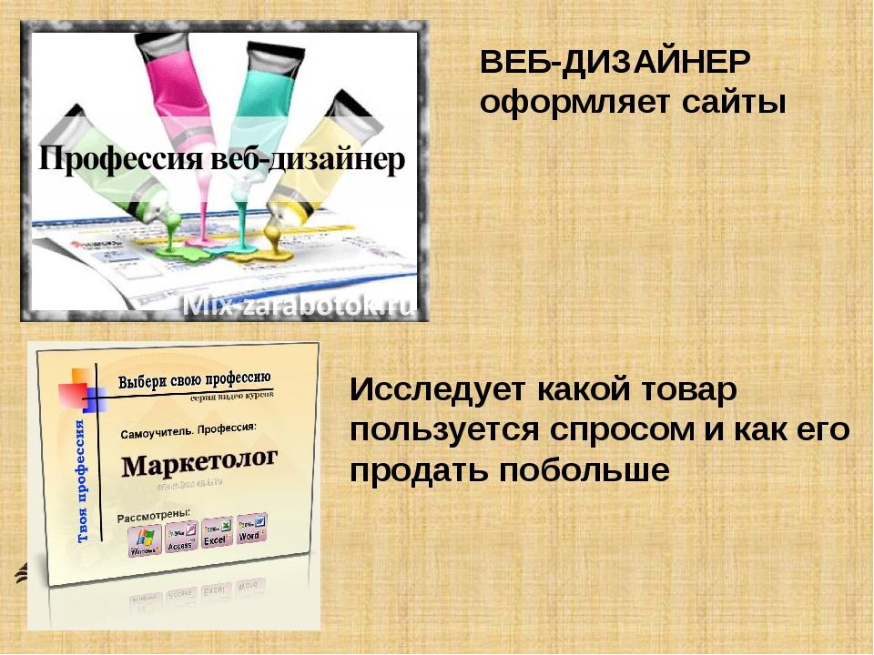 ВЕБ-ДИЗАЙНЕР оформляет сайты Исследует какой товар пользуется спросом и как е...