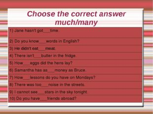 Choose the correct answer much/many 1) Jane hasn't got___time. 2) Do you know