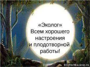 «Эколог» Всем хорошего  настроения  и плодотворной  работы!