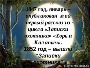 1847 год, январь – опубликован  мой первый рассказ из цикла «Записки охотника