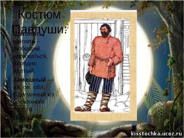 Костюм Павлуши: Щеголять, щёголь – любящий наряжаться, нарядно одетый. Зама...