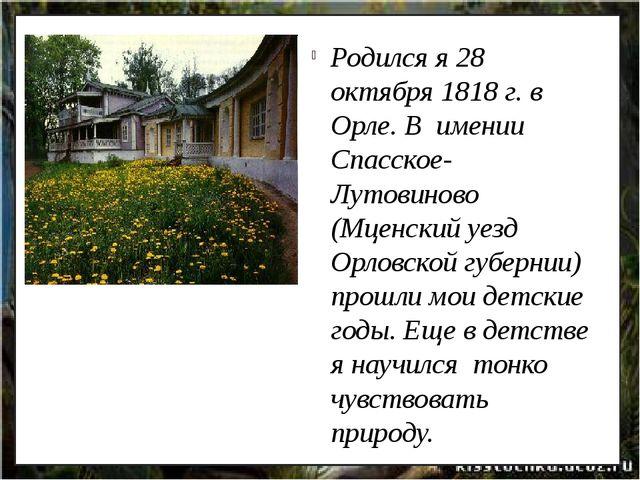 Родился я 28 октября 1818 г. в Орле. В  имении Спасское-Лутовиново (Мценский...