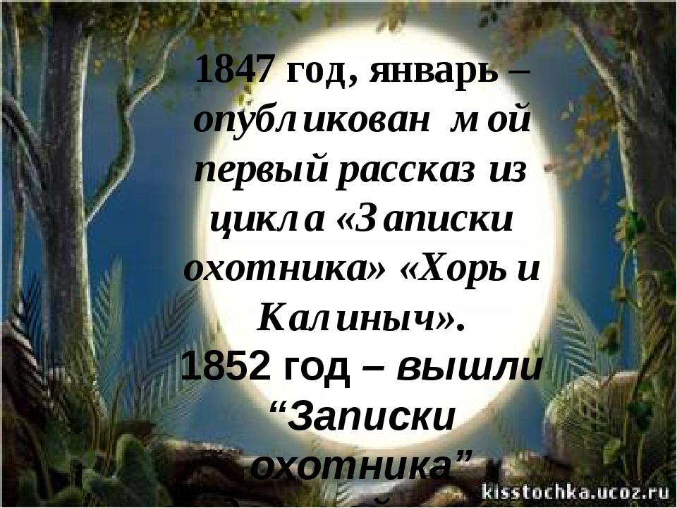 1847 год, январь – опубликован  мой первый рассказ из цикла «Записки охотника...