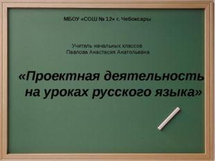 «Проектная деятельность на уроках русского языка» МБОУ «СОШ № 12» г. Чебоксар
