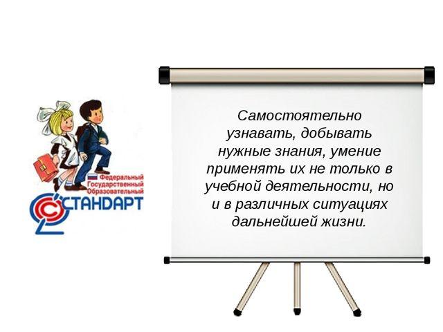 Самостоятельно узнавать, добывать нужные знания, умение применять их не тольк...