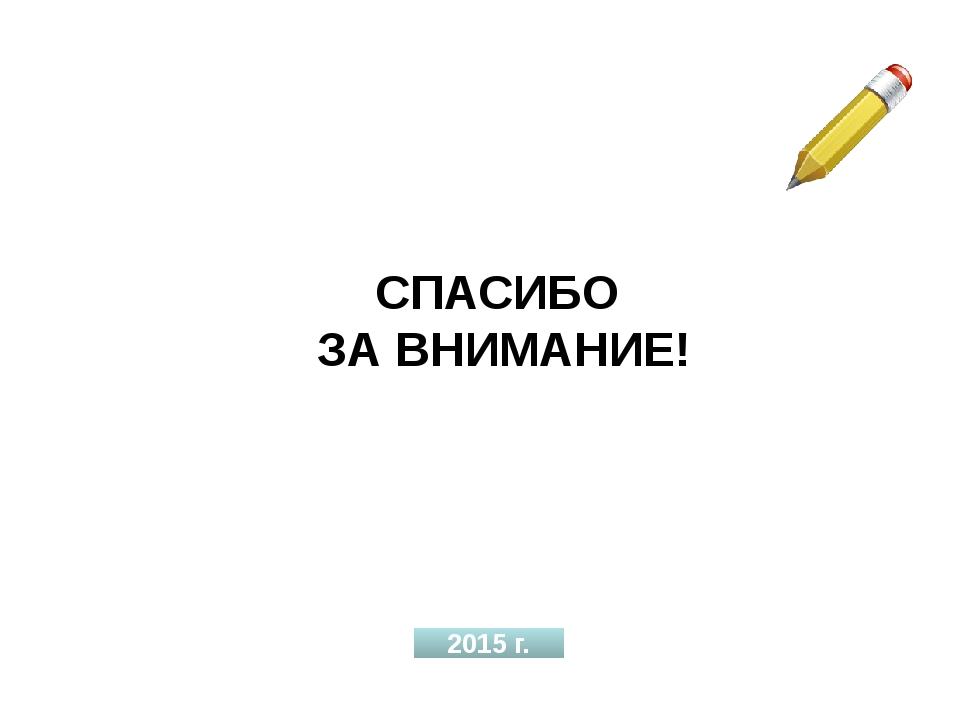 СПАСИБО ЗА ВНИМАНИЕ! 2015 г.