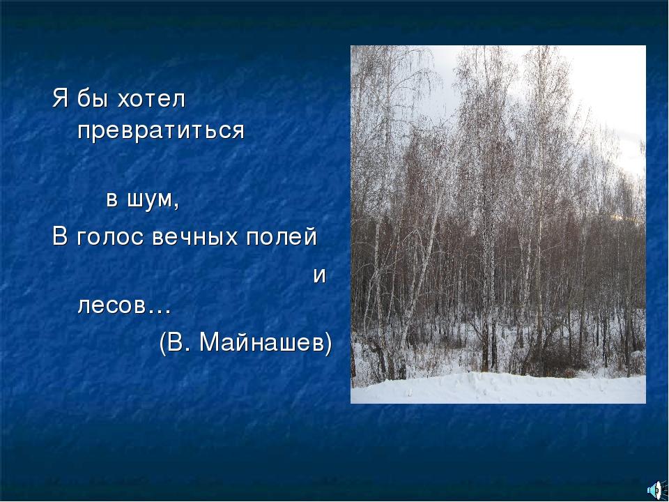 Я бы хотел превратиться в шум, В голос вечных полей и лесов… (В. Майнашев)