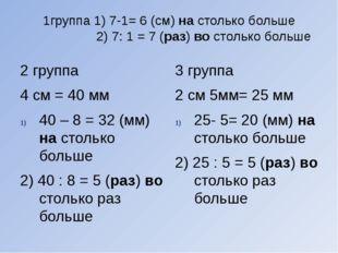 1группа 1) 7-1= 6 (см) на столько больше 2) 7: 1 = 7 (раз) во столько больше