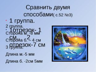Сравнить двумя способами( с.52 №3) 1 группа. 1отрезок- 1 см., 2 отрезок-7 см