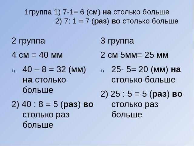1группа 1) 7-1= 6 (см) на столько больше 2) 7: 1 = 7 (раз) во столько больше...